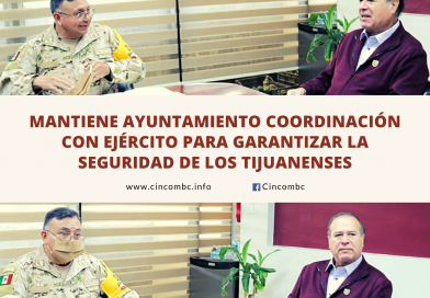 MANTIENE AYUNTAMIENTO COORDINACIÓN CON EJÉRCITO PARA GARANTIZAR LA SEGURIDAD DE LOS TIJUANENSES