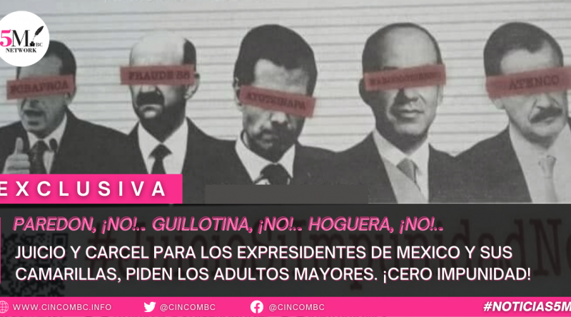 JUICIO Y CARCEL PARA LOS EXPRESIDENTES DE MEXICO Y SUS CAMARILLAS, PIDEN LOS ADULTOS MAYORES. ¡CERO IMPUNIDAD!